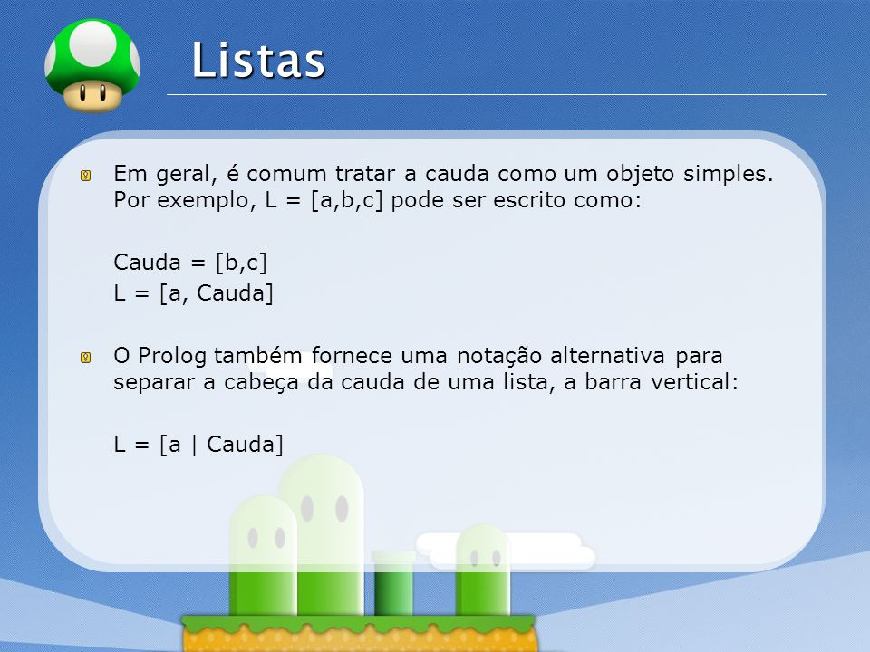ListasEm geral, é comum tratar a cauda como um objeto simples. Por exemplo, L = [a,b,c] pode ser escrito como: